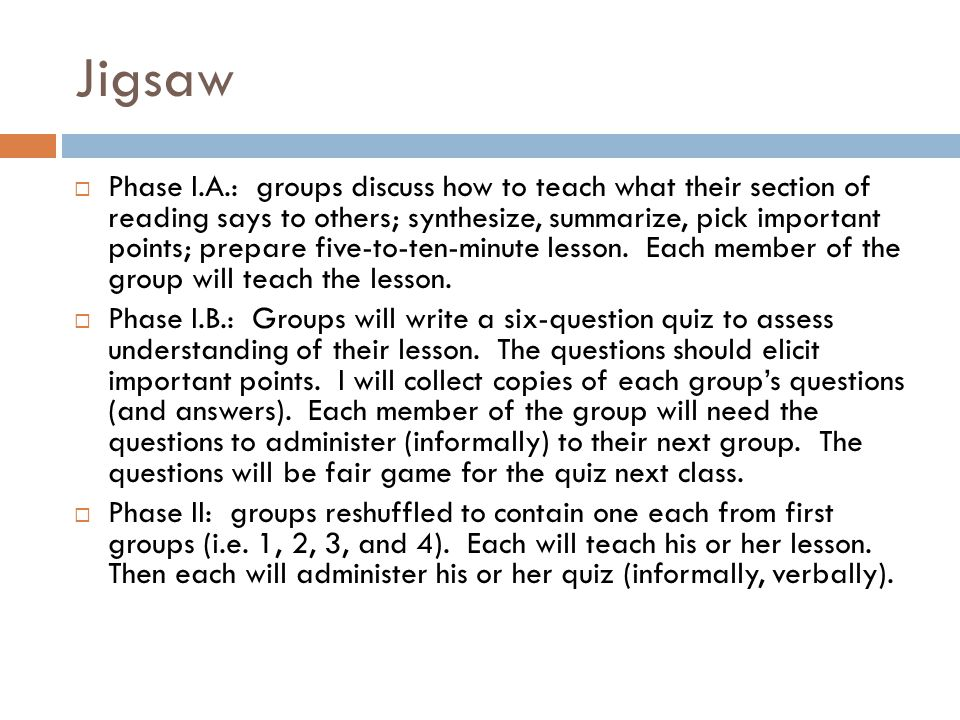 Jigsaw  Phase I.A.: groups discuss how to teach what their section of reading says to others; synthesize, summarize, pick important points; prepare f