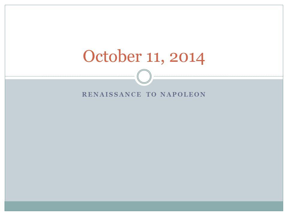 RENAISSANCE TO NAPOLEON October 11, 2014