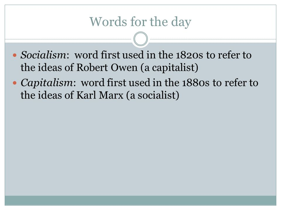 Words for the day Socialism: word first used in the 1820s to refer to the ideas of Robert Owen (a capitalist) Capitalism: word first used in the 1880s to refer to the ideas of Karl Marx (a socialist)