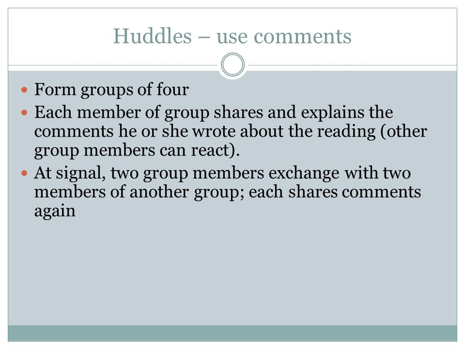 Huddles – use comments Form groups of four Each member of group shares and explains the comments he or she wrote about the reading (other group members can react).
