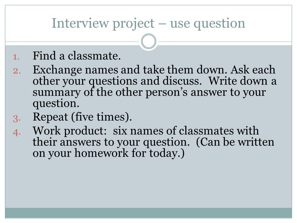 Interview project – use question 1. Find a classmate.