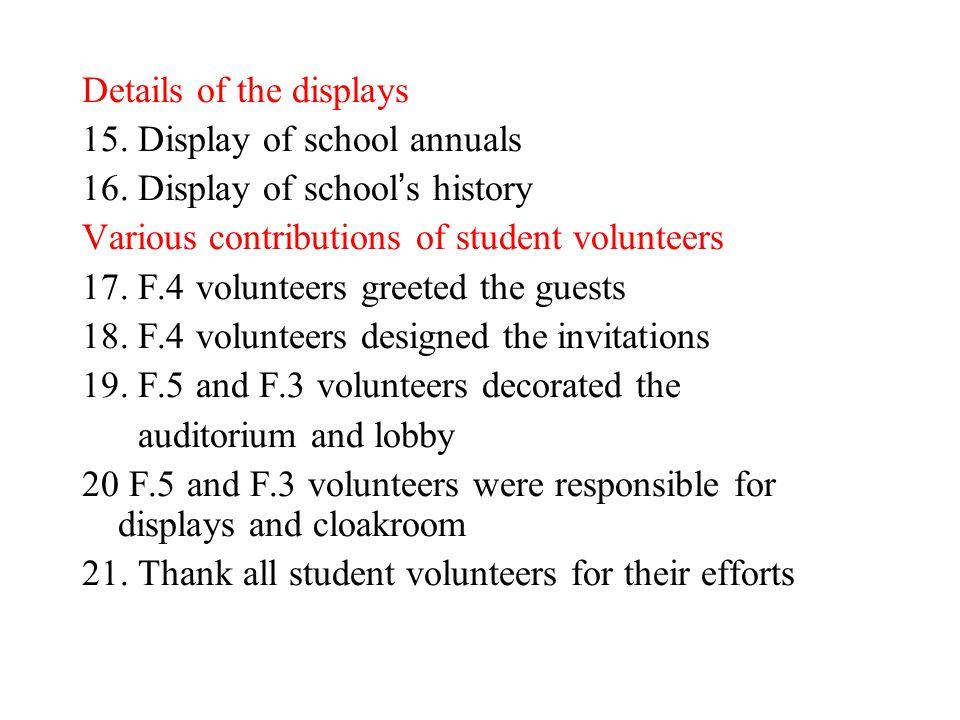 Details of the displays 15. Display of school annuals 16. Display of school ' s history Various contributions of student volunteers 17. F.4 volunteers