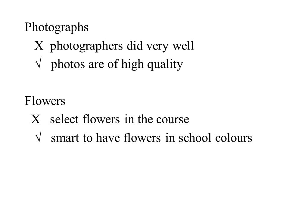 Photographs X photographers did very well  photos are of high quality Flowers X select flowers in the course  smart to have flowers in school colour
