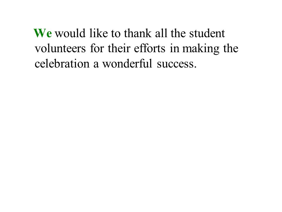 We would like to thank all the student volunteers for their efforts in making the celebration a wonderful success.