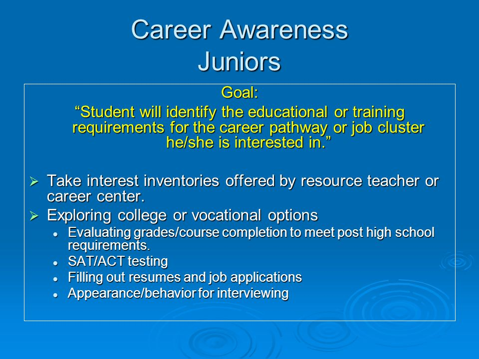 Career Awareness Juniors Goal: Student will identify the educational or training requirements for the career pathway or job cluster he/she is interested in.  Take interest inventories offered by resource teacher or career center.