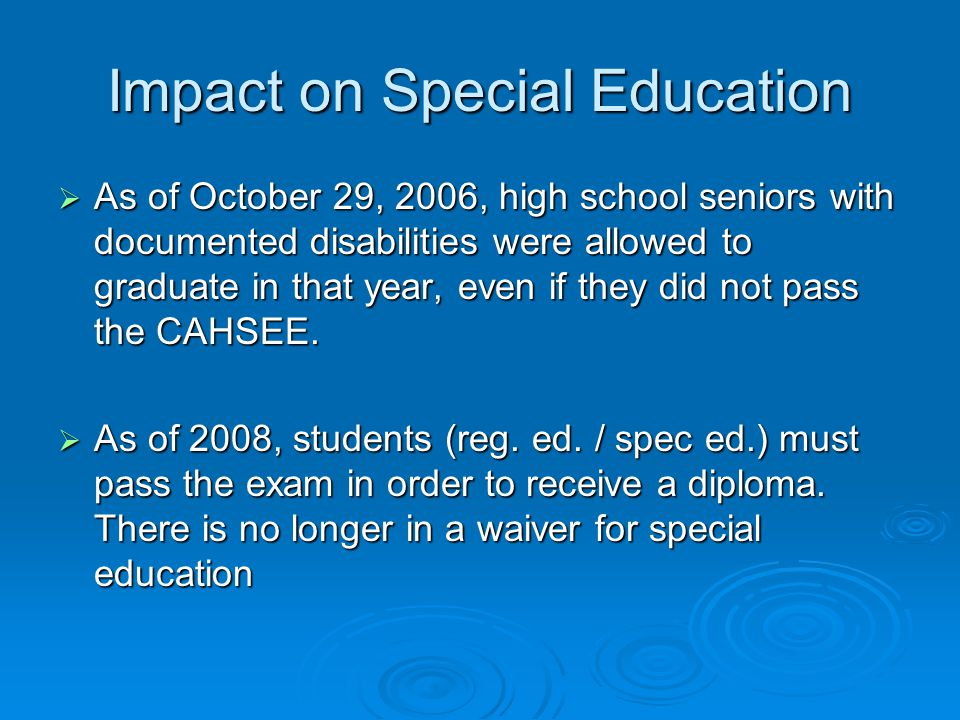 Impact on Special Education  As of October 29, 2006, high school seniors with documented disabilities were allowed to graduate in that year, even if they did not pass the CAHSEE.