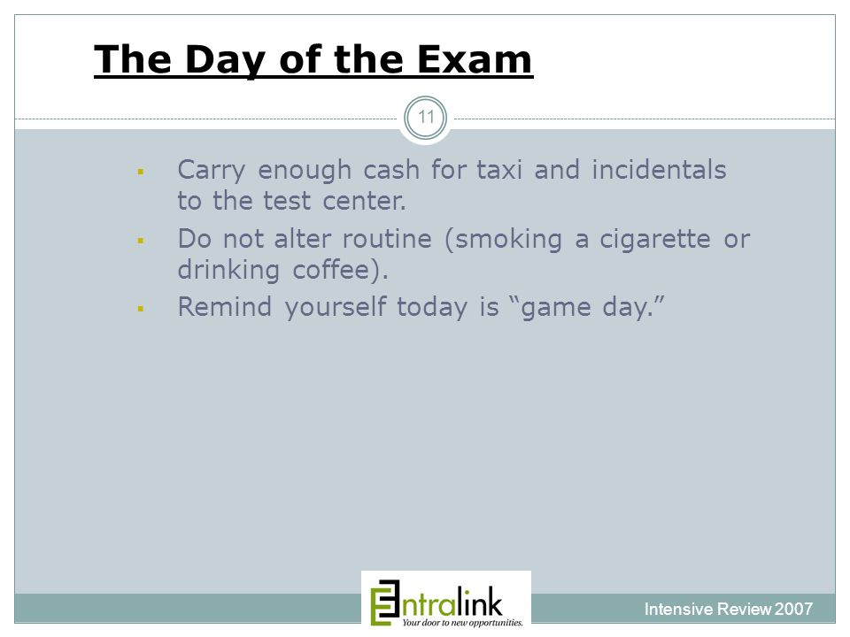 The Day of the Exam Intensive Review 2007 11  Carry enough cash for taxi and incidentals to the test center.
