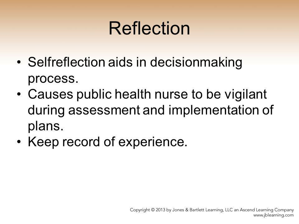 Reflection Selfreflection aids in decisionmaking process. Causes public health nurse to be vigilant during assessment and implementation of plans. K