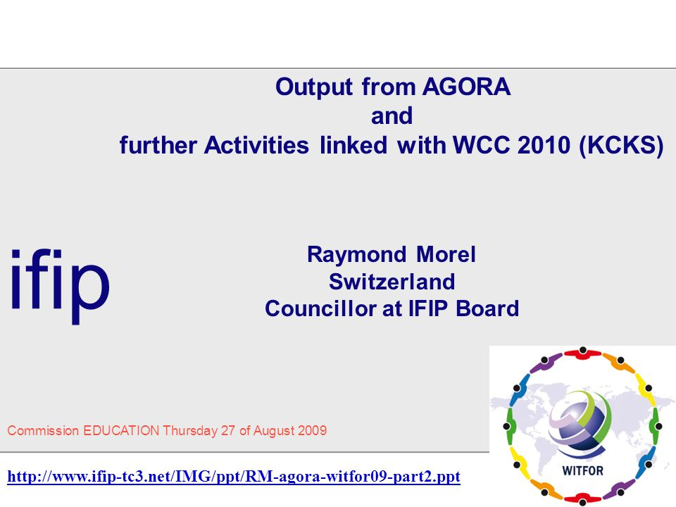 Output from AGORA and further Activities linked with WCC 2010 (KCKS) Raymond Morel Switzerland Councillor at IFIP Board ifip Commission EDUCATION Thur