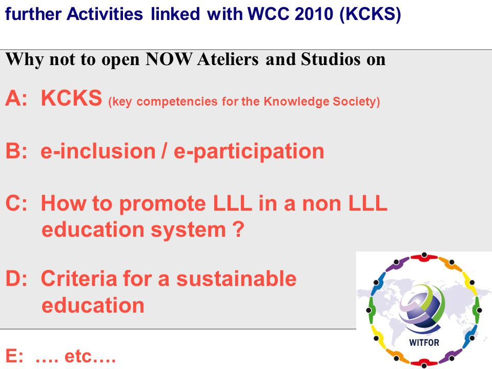 further Activities linked with WCC 2010 (KCKS) Why not to open NOW Ateliers and Studios on A: KCKS (key competencies for the Knowledge Society) B: e-i