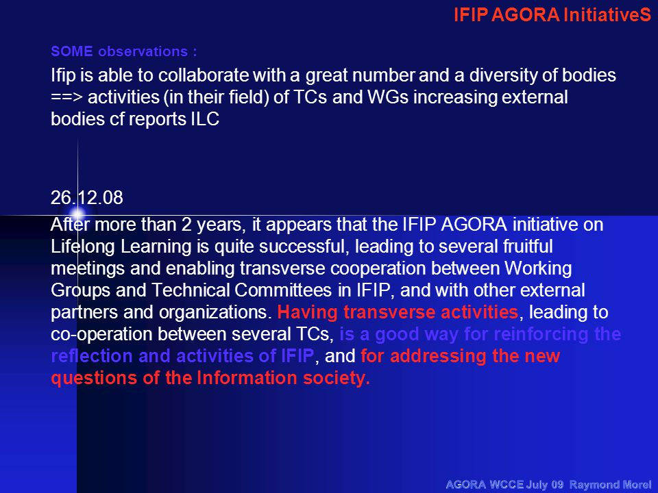 SOME observations : Ifip is able to collaborate with a great number and a diversity of bodies ==> activities (in their field) of TCs and WGs increasing external bodies cf reports ILC 26.12.08 After more than 2 years, it appears that the IFIP AGORA initiative on Lifelong Learning is quite successful, leading to several fruitful meetings and enabling transverse cooperation between Working Groups and Technical Committees in IFIP, and with other external partners and organizations.