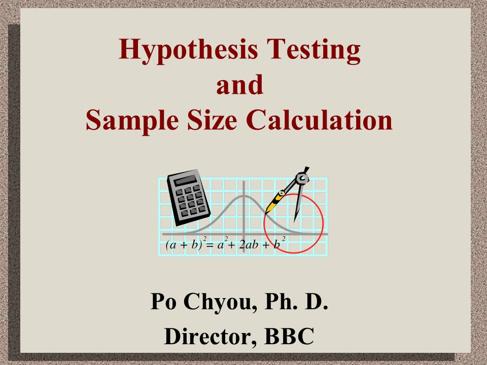 Hypothesis Testing and Sample Size Calculation Po Chyou, Ph. D. Director, BBC