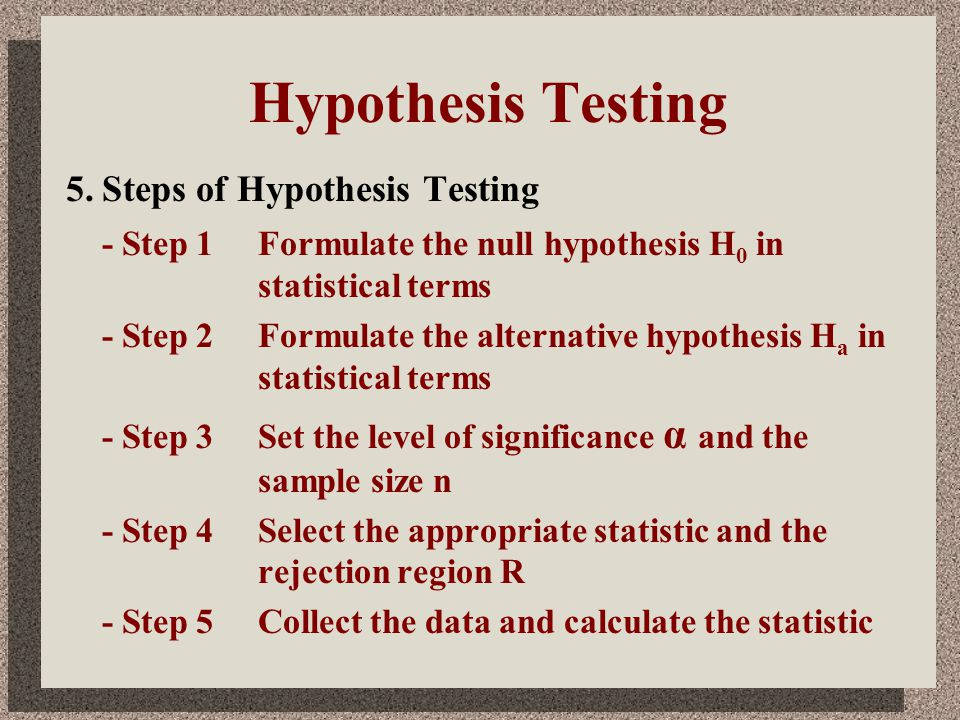 Hypothesis Testing 5.Steps of Hypothesis Testing - Step 1Formulate the null hypothesis H 0 in statistical terms - Step 2Formulate the alternative hypo