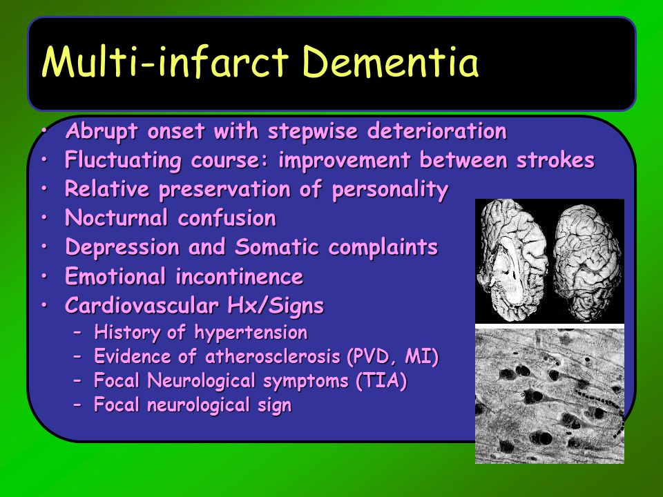 Multi-infarct Dementia Abrupt onset with stepwise deteriorationAbrupt onset with stepwise deterioration Fluctuating course: improvement between stroke
