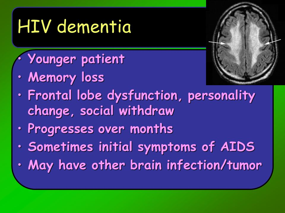 HIV dementia Younger patientYounger patient Memory lossMemory loss Frontal lobe dysfunction, personality change, social withdrawFrontal lobe dysfuncti