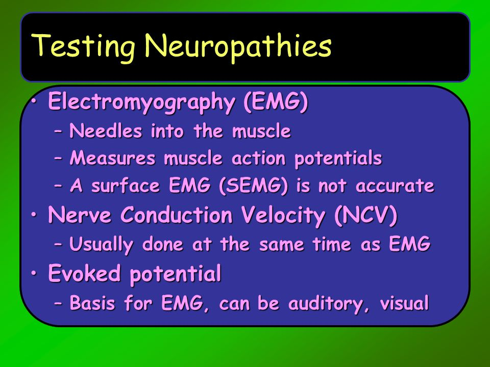 Testing Neuropathies Electromyography (EMG)Electromyography (EMG) –Needles into the muscle –Measures muscle action potentials –A surface EMG (SEMG) is