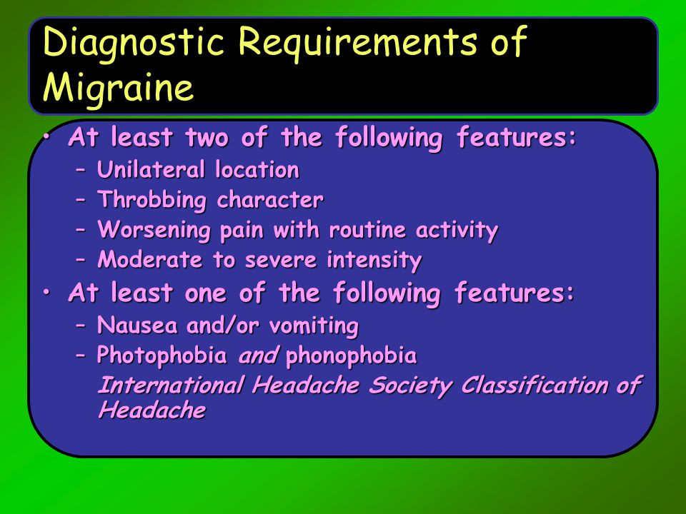 Diagnostic Requirements of Migraine At least two of the following features:At least two of the following features: –Unilateral location –Throbbing cha