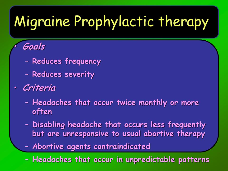 Migraine Prophylactic therapy GoalsGoals –Reduces frequency –Reduces severity CriteriaCriteria –Headaches that occur twice monthly or more often –Disa
