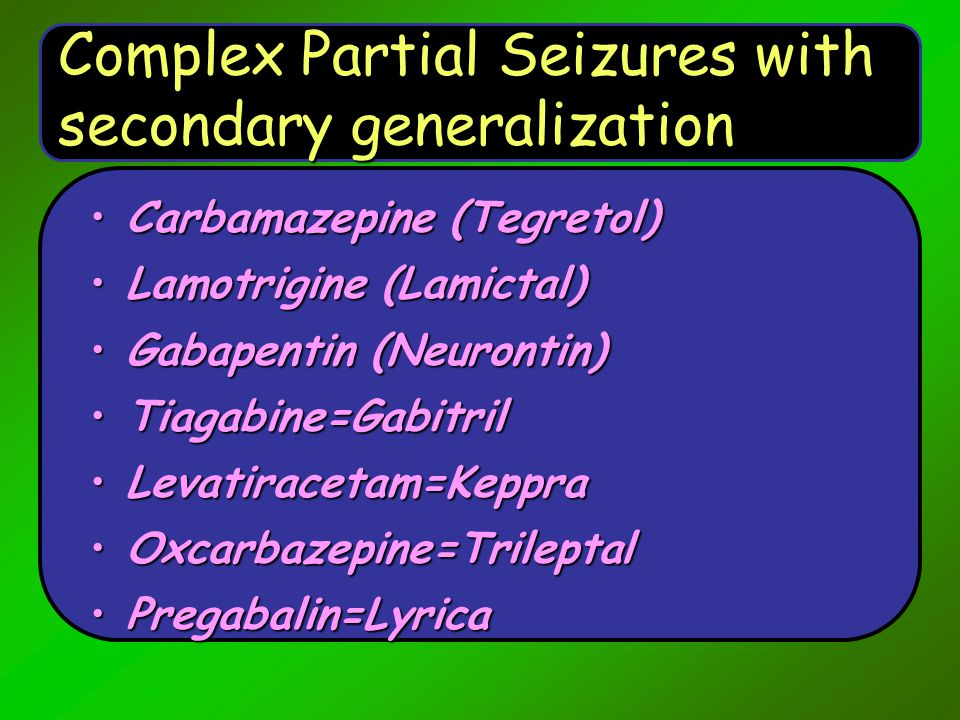 Complex Partial Seizures with secondary generalization Carbamazepine (Tegretol)Carbamazepine (Tegretol) Lamotrigine (Lamictal)Lamotrigine (Lamictal) G