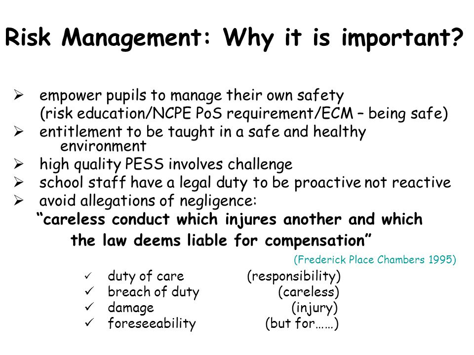 Risk Management: Why it is important?  empower pupils to manage their own safety (risk education/NCPE PoS requirement/ECM – being safe)  entitlement
