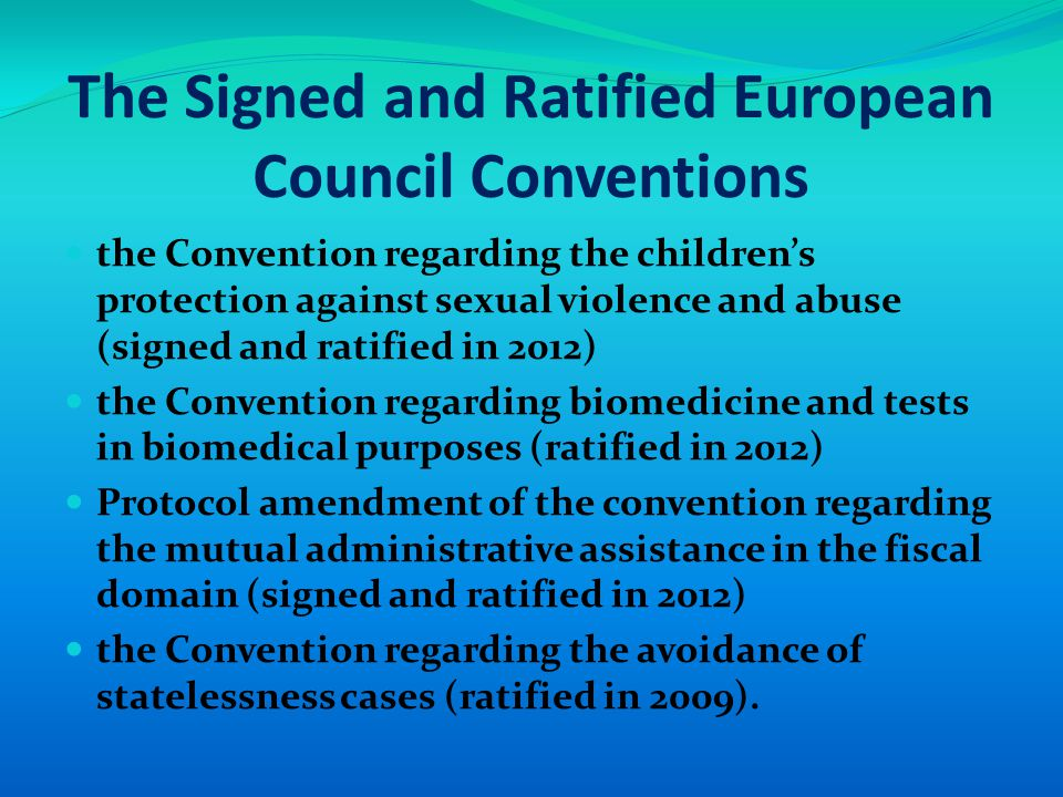 The Signed and Ratified European Council Conventions the Convention regarding the children's protection against sexual violence and abuse (signed and ratified in 2012) the Convention regarding biomedicine and tests in biomedical purposes (ratified in 2012) Protocol amendment of the convention regarding the mutual administrative assistance in the fiscal domain (signed and ratified in 2012) the Convention regarding the avoidance of statelessness cases (ratified in 2009).