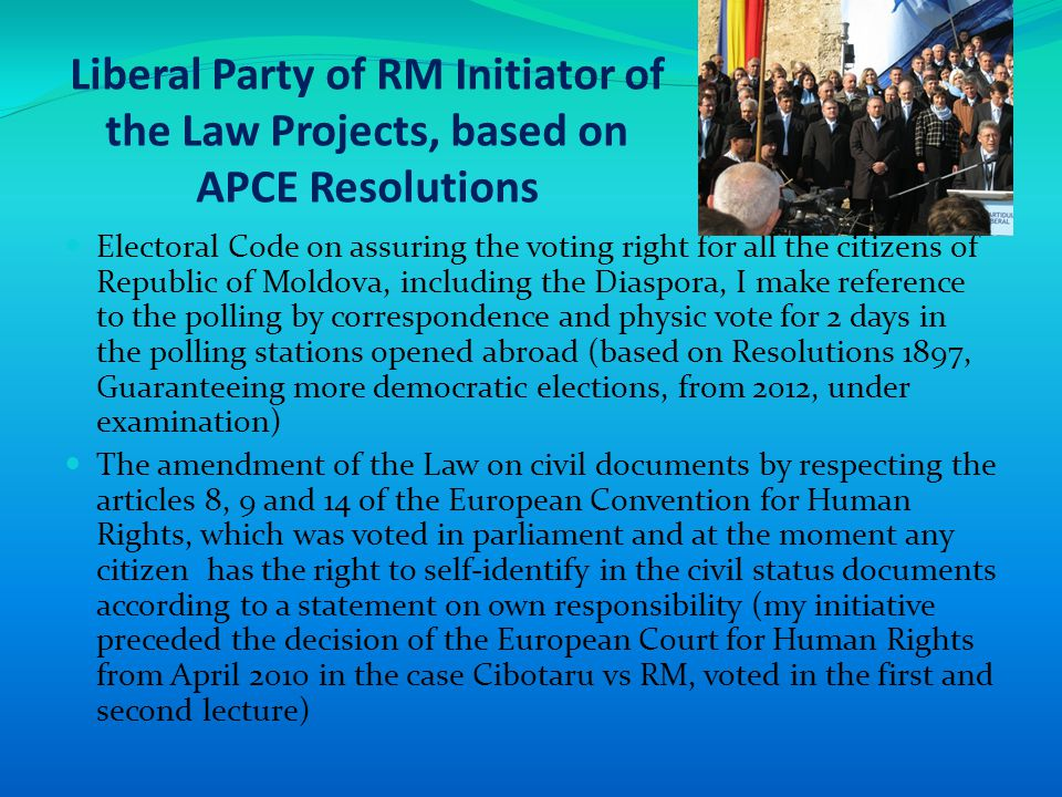 Liberal Party of RM Initiator of the Law Projects, based on APCE Resolutions Adoption of the Parliament's Decision for its fortification role in human rights defense (unfortunately under examination) (based on the Resolution 1823, the National Parliaments – human rights guarantors, 2011 ), Adoption of the Parliament's Decision on increasing of the European Council and APCE visibility at national level (based on the Resolution 1822, APCE reform voted), I assured the scientific contribution at the completion and the amendment of the Resolution 1723 from 2010 regarding the Commemoration of the Big Famine Victims from the ex-URSS