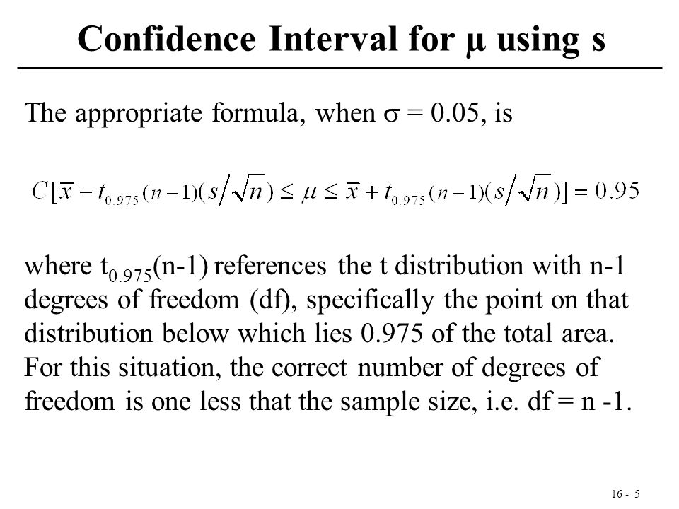 16 - 5 Confidence Interval for µ using s The appropriate formula, when  = 0.05, is where t 0.975 (n-1) references the t distribution with n-1 degrees