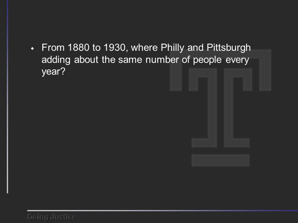  From 1880 to 1930, where Philly and Pittsburgh adding about the same number of people every year