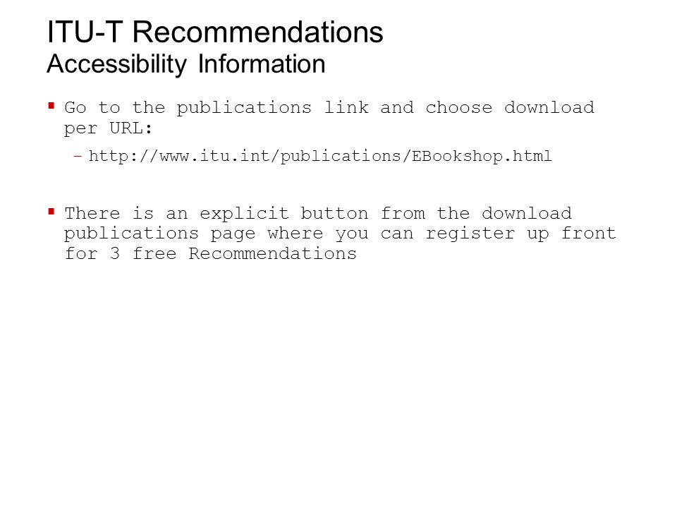 ITU-T Recommendations Accessibility Information  Go to the publications link and choose download per URL: –http://www.itu.int/publications/EBookshop.html  There is an explicit button from the download publications page where you can register up front for 3 free Recommendations