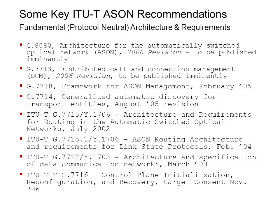 Some Key ITU-T ASON Recommendations Fundamental (Protocol-Neutral) Architecture & Requirements  G.8080, Architecture for the automatically switched optical network (ASON), 2006 Revision – to be published imminently  G.7713, Distributed call and connection management (DCM), 2006 Revision, to be published imminently  G.7718, Framework for ASON Management, February '05  G.7714, Generalized automatic discovery for transport entities, August '05 revision  ITU-T G.7715/Y.1706 - Architecture and Requirements for Routing in the Automatic Switched Optical Networks, July 2002  ITU-T G.7715.1/Y.1706 - ASON Routing Architecture and requirements for Link State Protocols, Feb.