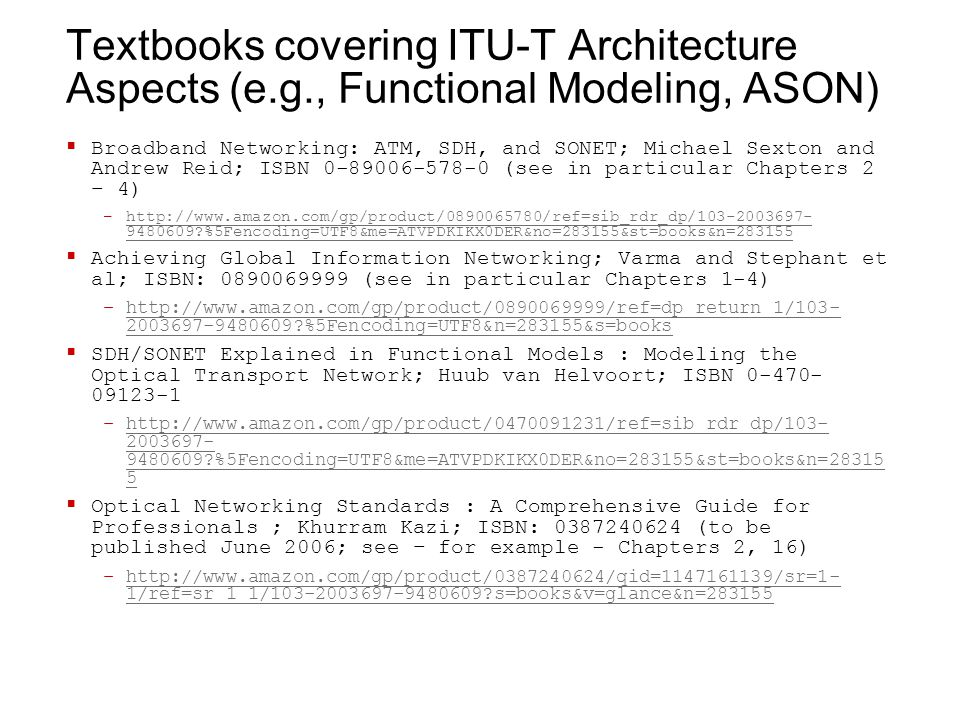 Textbooks covering ITU-T Architecture Aspects (e.g., Functional Modeling, ASON)  Broadband Networking: ATM, SDH, and SONET; Michael Sexton and Andrew Reid; ISBN 0-89006-578-0 (see in particular Chapters 2 – 4) –http://www.amazon.com/gp/product/0890065780/ref=sib_rdr_dp/103-2003697- 9480609 %5Fencoding=UTF8&me=ATVPDKIKX0DER&no=283155&st=books&n=283155http://www.amazon.com/gp/product/0890065780/ref=sib_rdr_dp/103-2003697- 9480609 %5Fencoding=UTF8&me=ATVPDKIKX0DER&no=283155&st=books&n=283155  Achieving Global Information Networking; Varma and Stephant et al; ISBN: 0890069999 (see in particular Chapters 1-4) –http://www.amazon.com/gp/product/0890069999/ref=dp_return_1/103- 2003697-9480609 %5Fencoding=UTF8&n=283155&s=bookshttp://www.amazon.com/gp/product/0890069999/ref=dp_return_1/103- 2003697-9480609 %5Fencoding=UTF8&n=283155&s=books  SDH/SONET Explained in Functional Models : Modeling the Optical Transport Network; Huub van Helvoort; ISBN 0-470- 09123-1 –http://www.amazon.com/gp/product/0470091231/ref=sib_rdr_dp/103- 2003697- 9480609 %5Fencoding=UTF8&me=ATVPDKIKX0DER&no=283155&st=books&n=28315 5http://www.amazon.com/gp/product/0470091231/ref=sib_rdr_dp/103- 2003697- 9480609 %5Fencoding=UTF8&me=ATVPDKIKX0DER&no=283155&st=books&n=28315 5  Optical Networking Standards : A Comprehensive Guide for Professionals ; Khurram Kazi; ISBN: 0387240624 (to be published June 2006; see – for example - Chapters 2, 16) –http://www.amazon.com/gp/product/0387240624/qid=1147161139/sr=1- 1/ref=sr_1_1/103-2003697-9480609 s=books&v=glance&n=283155http://www.amazon.com/gp/product/0387240624/qid=1147161139/sr=1- 1/ref=sr_1_1/103-2003697-9480609 s=books&v=glance&n=283155