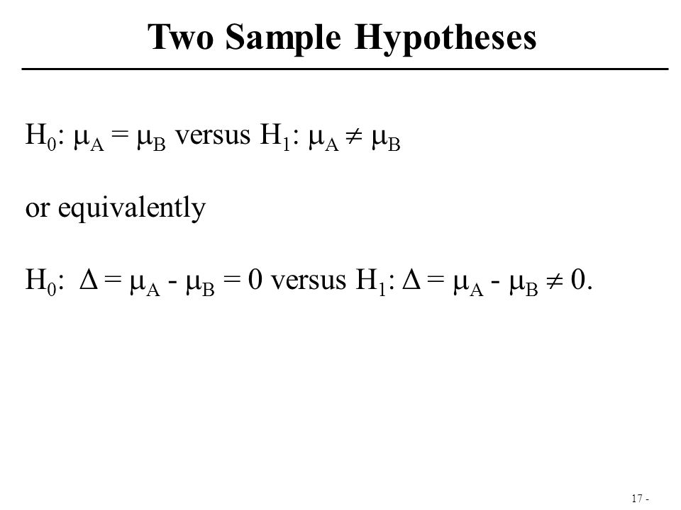 17 - H 0 :  A =  B versus H 1 :  A   B or equivalently H 0 : Δ =  A -  B = 0 versus H 1 : Δ =  A -  B  0. Two Sample Hypotheses