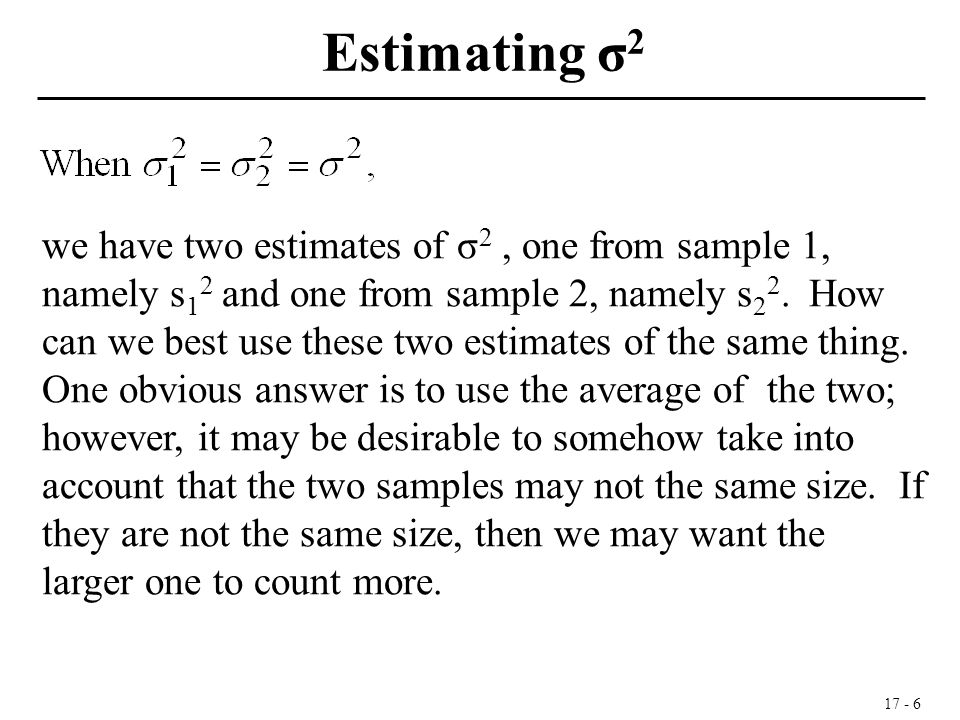 17 - 6 we have two estimates of σ 2, one from sample 1, namely s 1 2 and one from sample 2, namely s 2 2. How can we best use these two estimates of t