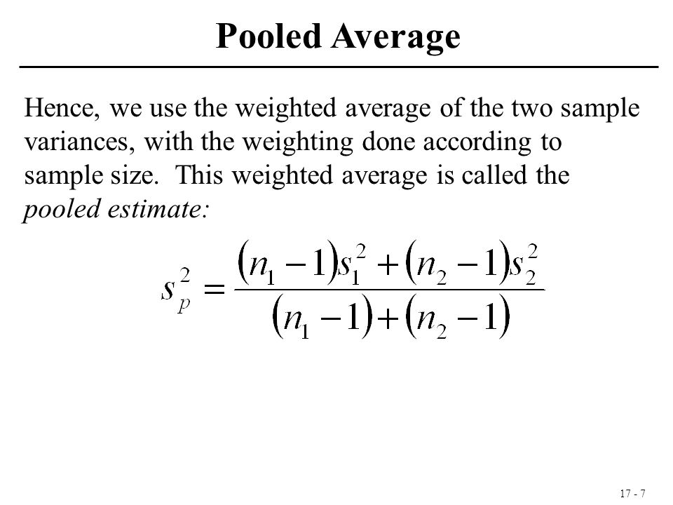 17 - 7 Hence, we use the weighted average of the two sample variances, with the weighting done according to sample size. This weighted average is call