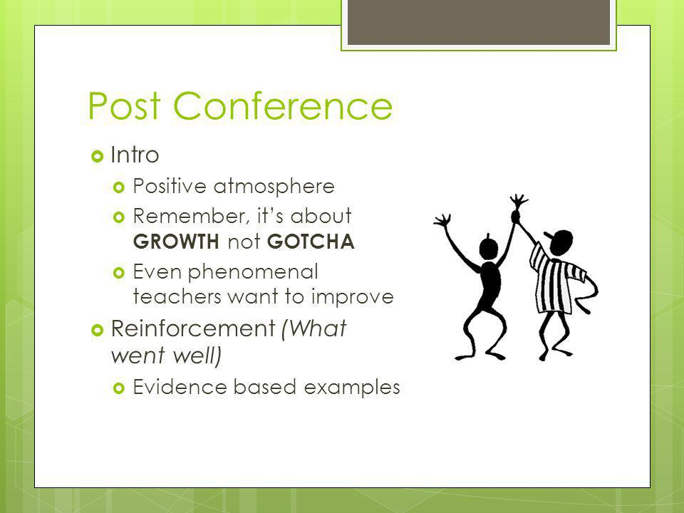 Post Conference  Intro  Positive atmosphere  Remember, it's about GROWTH not GOTCHA  Even phenomenal teachers want to improve  Reinforcement (Wha