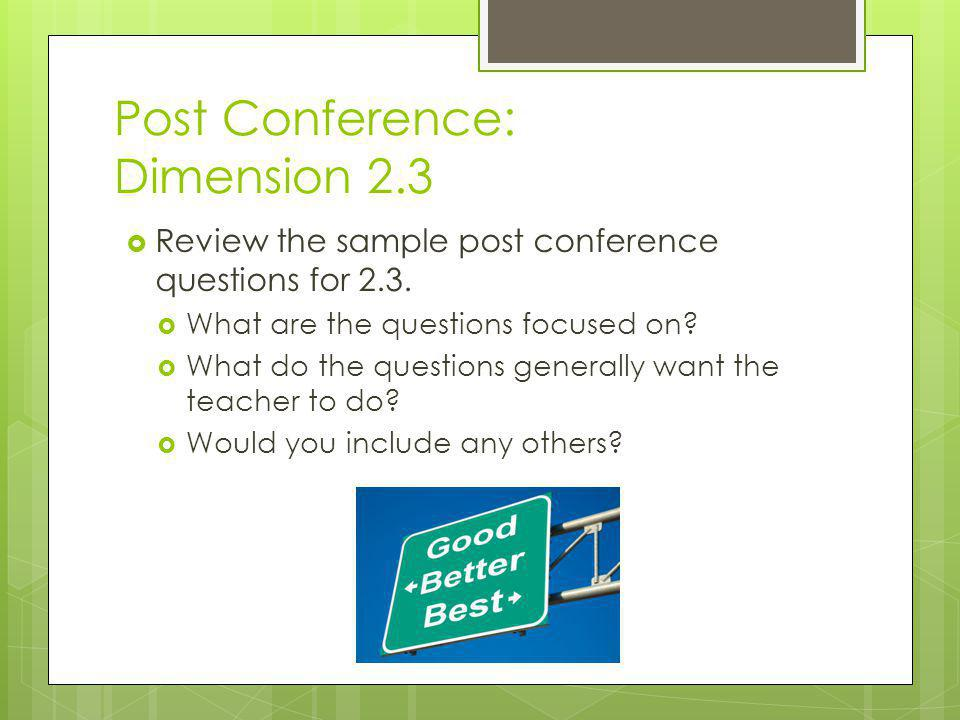 Post Conference: Dimension 2.3  Review the sample post conference questions for 2.3.  What are the questions focused on?  What do the questions gen