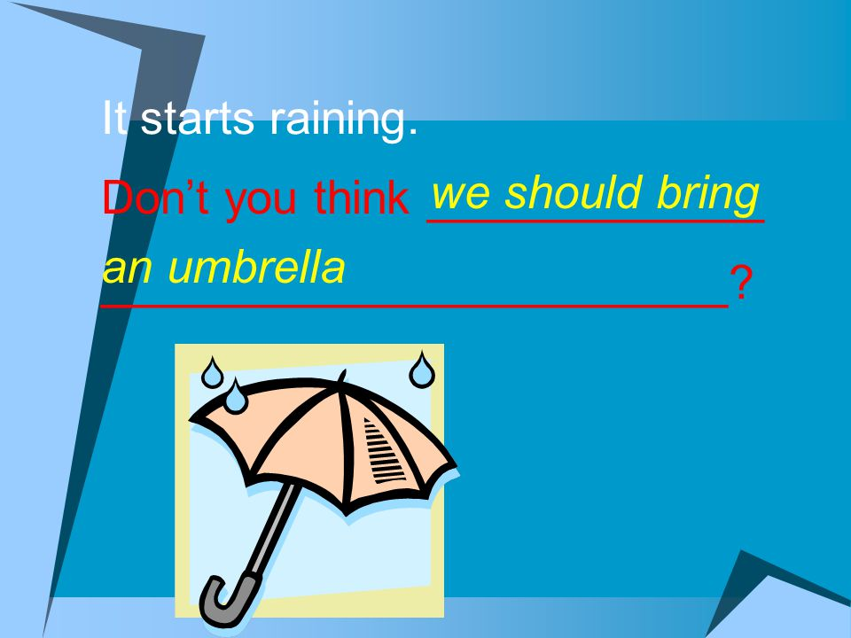 It starts raining. Don't you think _____________ ________________________.