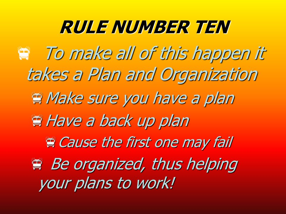 RULE NUMBER TEN  To make all of this happen it takes a Plan and Organization  Make sure you have a plan  Have a back up plan  Cause the first one may fail  Be organized, thus helping your plans to work!