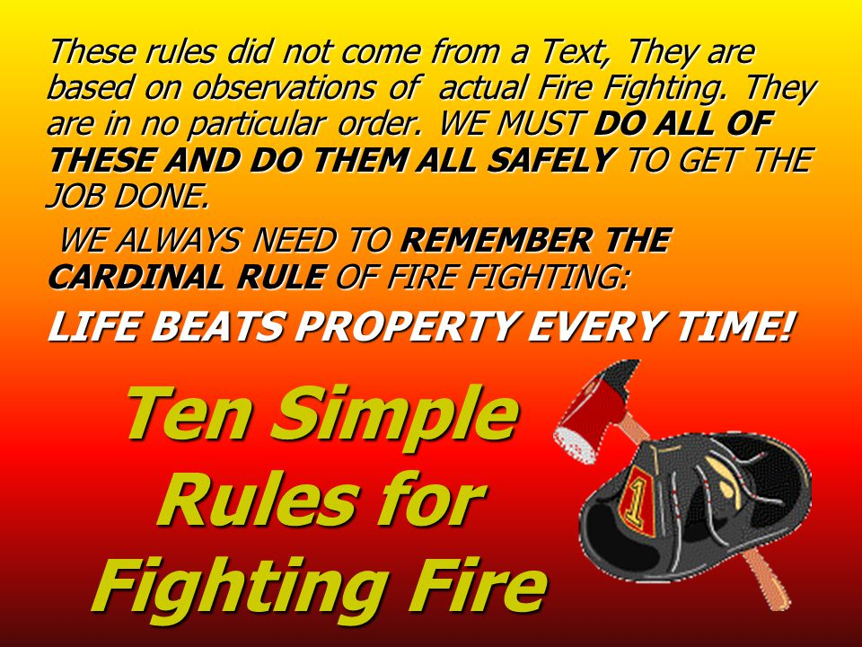 Ten Simple Rules for Fighting Fire These rules did not come from a Text, They are based on observations of actual Fire Fighting. They are in no partic