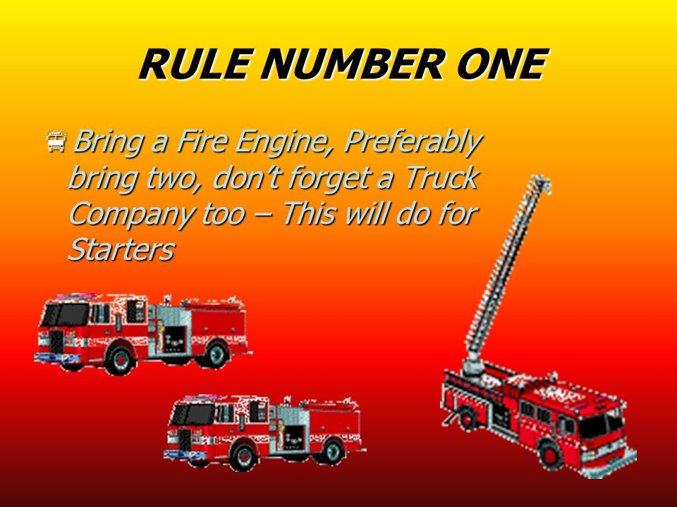 RULE NUMBER ONE  Bring a Fire Engine, Preferably bring two, don't forget a Truck Company too – This will do for Starters