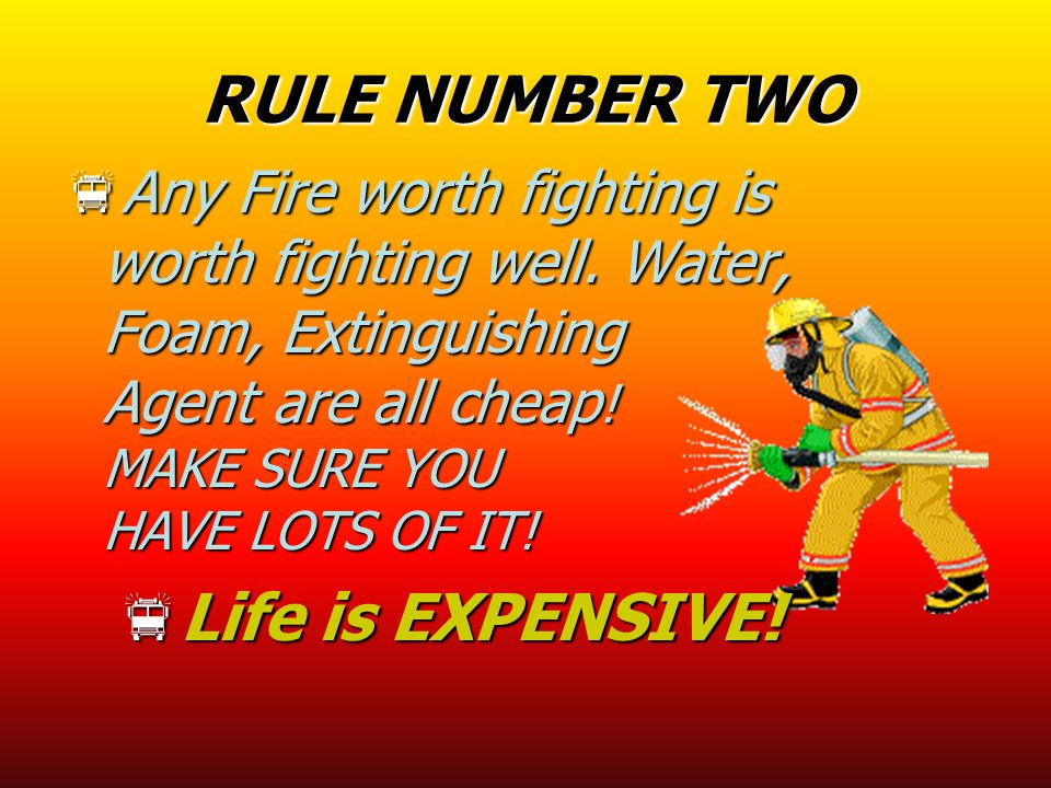 RULE NUMBER TWO  Any Fire worth fighting is worth fighting well. Water, Foam, Extinguishing Agent are all cheap ! MAKE SURE YOU HAVE LOTS OF IT!  Li