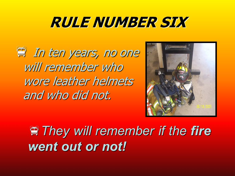 RULE NUMBER SIX  I I I In ten years, no one will remember who wore leather helmets and who did not.