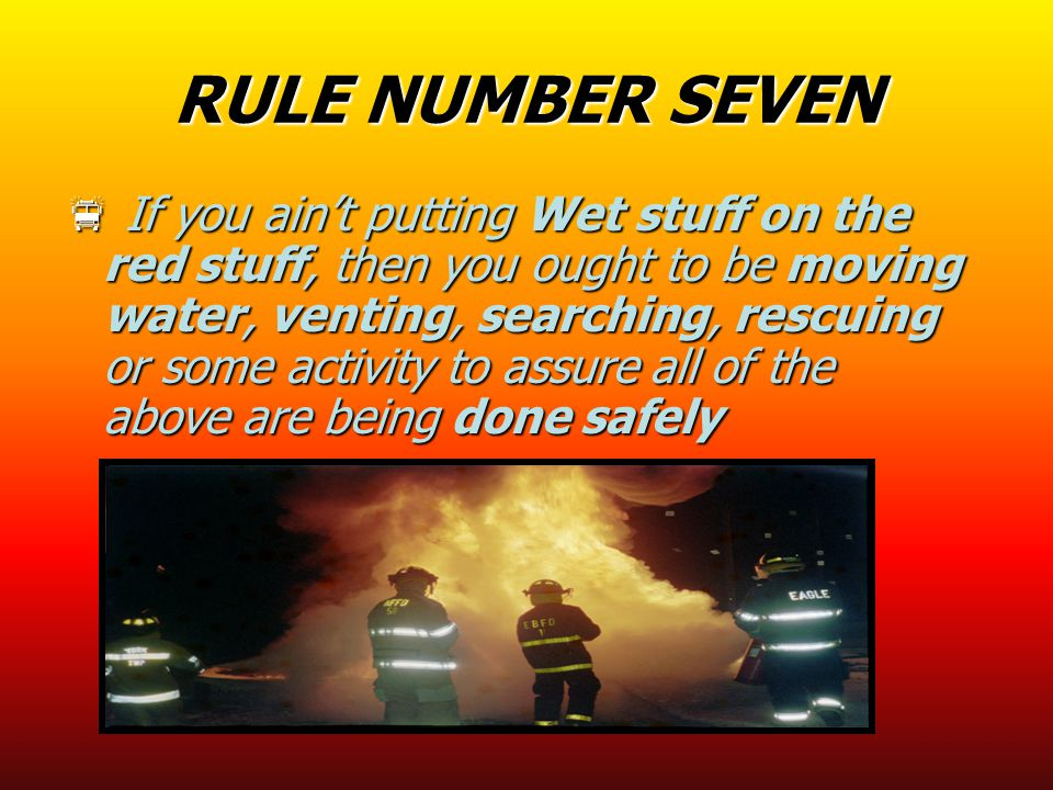 RULE NUMBER SEVEN  If you ain't putting Wet stuff on the red stuff, then you ought to be moving water, venting, searching, rescuing or some activity