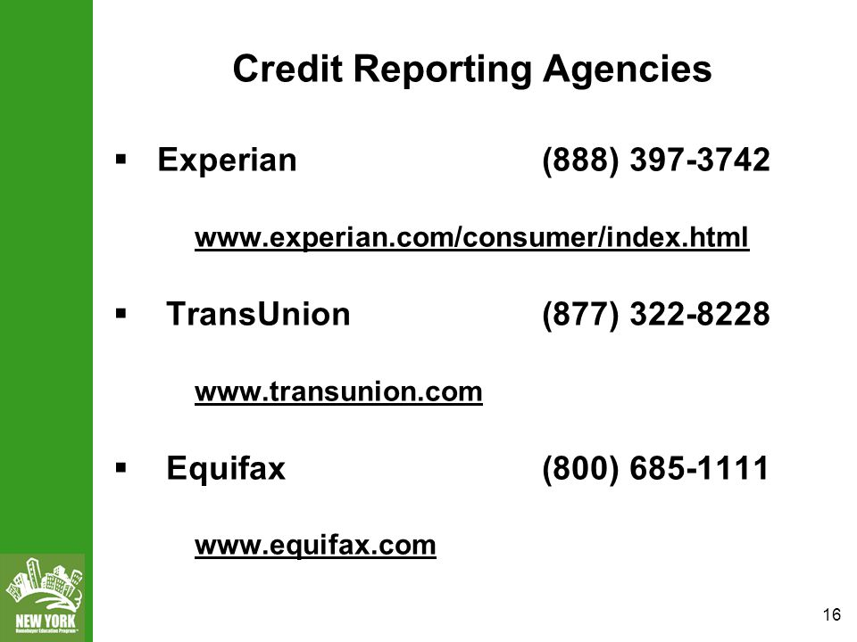 16 Credit Reporting Agencies  Experian (888) 397-3742 www.experian.com/consumer/index.html  TransUnion (877) 322-8228 www.transunion.com  Equifax (800) 685-1111 www.equifax.com