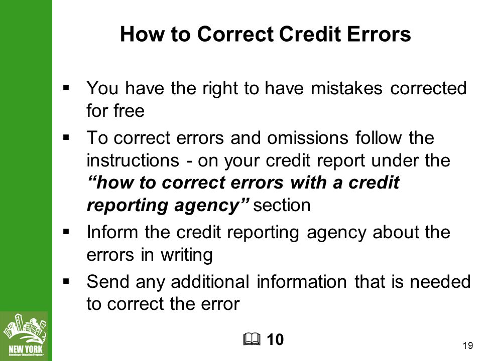 19 How to Correct Credit Errors  You have the right to have mistakes corrected for free  To correct errors and omissions follow the instructions - on your credit report under the how to correct errors with a credit reporting agency section  Inform the credit reporting agency about the errors in writing  Send any additional information that is needed to correct the error  10
