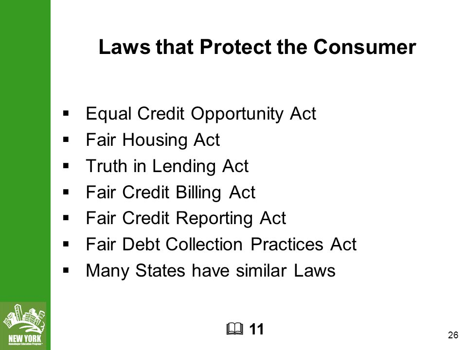 26 Laws that Protect the Consumer  Equal Credit Opportunity Act  Fair Housing Act  Truth in Lending Act  Fair Credit Billing Act  Fair Credit Reporting Act  Fair Debt Collection Practices Act  Many States have similar Laws  11
