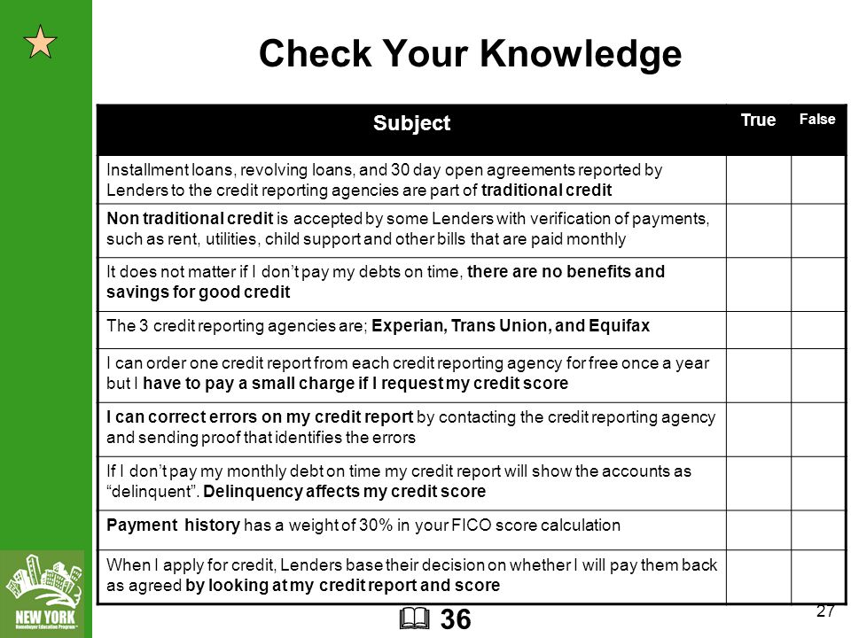 27 Check Your Knowledge Subject True False Installment loans, revolving loans, and 30 day open agreements reported by Lenders to the credit reporting agencies are part of traditional credit Non traditional credit is accepted by some Lenders with verification of payments, such as rent, utilities, child support and other bills that are paid monthly It does not matter if I don't pay my debts on time, there are no benefits and savings for good credit The 3 credit reporting agencies are; Experian, Trans Union, and Equifax I can order one credit report from each credit reporting agency for free once a year but I have to pay a small charge if I request my credit score I can correct errors on my credit report by contacting the credit reporting agency and sending proof that identifies the errors If I don't pay my monthly debt on time my credit report will show the accounts as delinquent .