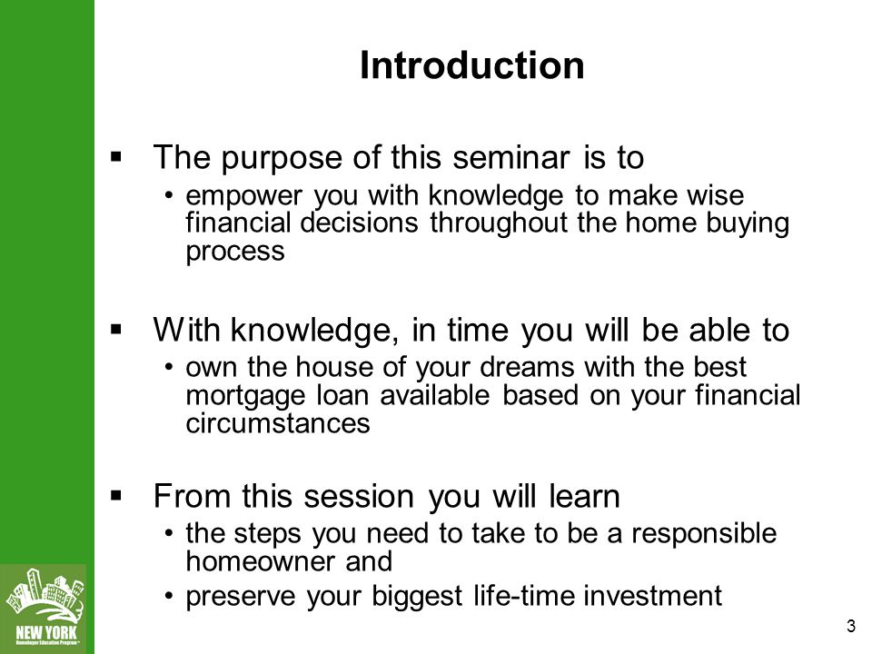 3 Introduction  The purpose of this seminar is to empower you with knowledge to make wise financial decisions throughout the home buying process  With knowledge, in time you will be able to own the house of your dreams with the best mortgage loan available based on your financial circumstances  From this session you will learn the steps you need to take to be a responsible homeowner and preserve your biggest life-time investment