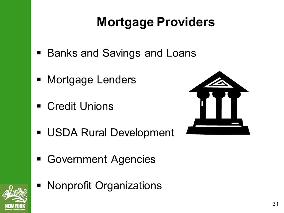 31 Mortgage Providers  Banks and Savings and Loans  Mortgage Lenders  Credit Unions  USDA Rural Development  Government Agencies  Nonprofit Organizations