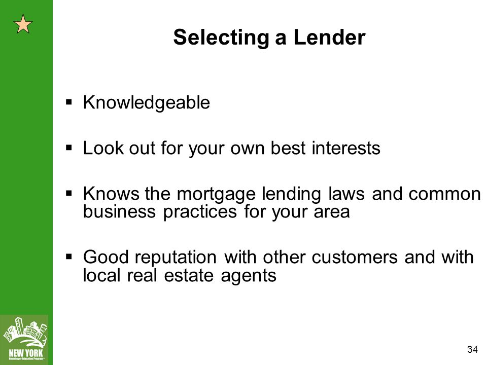 34 Selecting a Lender  Knowledgeable  Look out for your own best interests  Knows the mortgage lending laws and common business practices for your area  Good reputation with other customers and with local real estate agents